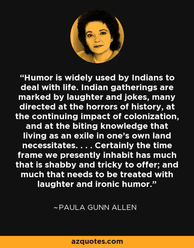 Humor is widely used by Indians to deal with life. Indian gatherings are marked by laughter and jokes, many directed at the horrors of history, at the continuing impact of colonization, and at the biting knowledge that living as an exile in one's own land necessitates. . . . Certainly the time frame we presently inhabit has much that is shabby and tricky to offer; and much that needs to be treated with laughter and ironic humor. - Paula Gunn Allen