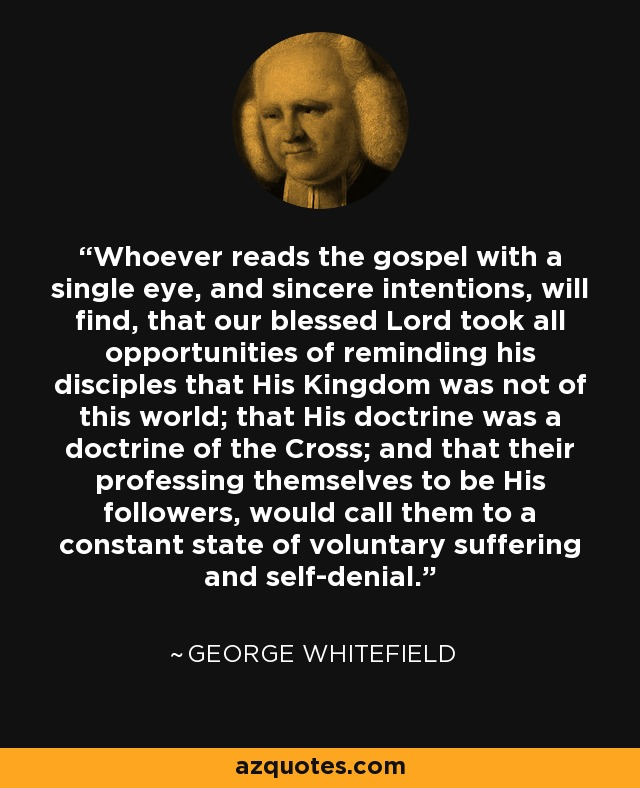 Whoever reads the gospel with a single eye, and sincere intentions, will find, that our blessed Lord took all opportunities of reminding his disciples that His Kingdom was not of this world; that His doctrine was a doctrine of the Cross; and that their professing themselves to be His followers, would call them to a constant state of voluntary suffering and self-denial. - George Whitefield