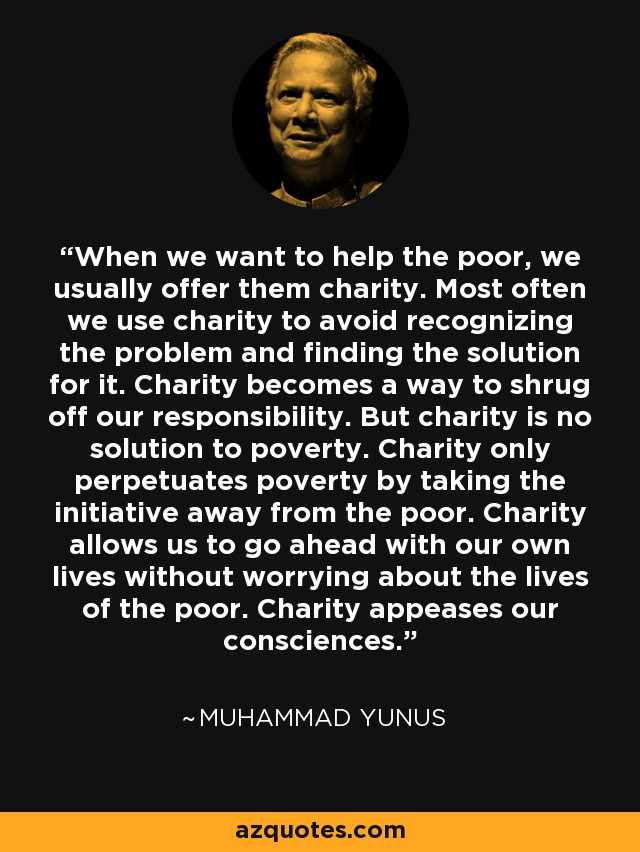 When we want to help the poor, we usually offer them charity. Most often we use charity to avoid recognizing the problem and finding the solution for it. Charity becomes a way to shrug off our responsibility. But charity is no solution to poverty. Charity only perpetuates poverty by taking the initiative away from the poor. Charity allows us to go ahead with our own lives without worrying about the lives of the poor. Charity appeases our consciences. - Muhammad Yunus