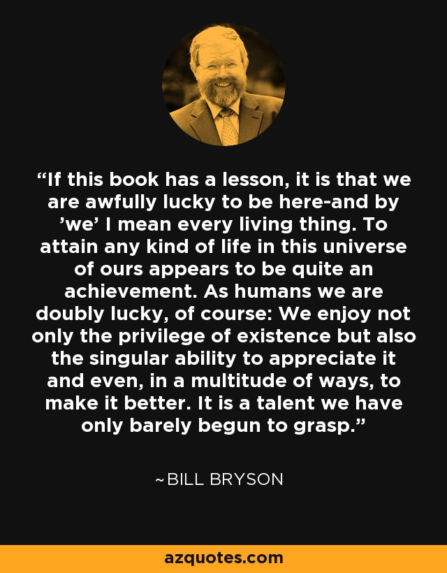 If this book has a lesson, it is that we are awfully lucky to be here-and by 'we' I mean every living thing. To attain any kind of life in this universe of ours appears to be quite an achievement. As humans we are doubly lucky, of course: We enjoy not only the privilege of existence but also the singular ability to appreciate it and even, in a multitude of ways, to make it better. It is a talent we have only barely begun to grasp. - Bill Bryson