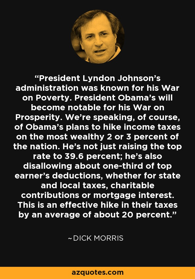 President Lyndon Johnson's administration was known for his War on Poverty. President Obama's will become notable for his War on Prosperity. We're speaking, of course, of Obama's plans to hike income taxes on the most wealthy 2 or 3 percent of the nation. He's not just raising the top rate to 39.6 percent; he's also disallowing about one-third of top earner's deductions, whether for state and local taxes, charitable contributions or mortgage interest. This is an effective hike in their taxes by an average of about 20 percent. - Dick Morris