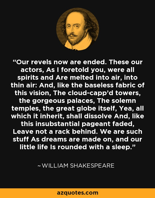 Our revels now are ended. These our actors, As I foretold you, were all spirits and Are melted into air, into thin air: And, like the baseless fabric of this vision, The cloud-capp'd towers, the gorgeous palaces, The solemn temples, the great globe itself, Yea, all which it inherit, shall dissolve And, like this insubstantial pageant faded, Leave not a rack behind. We are such stuff As dreams are made on, and our little life Is rounded with a sleep. - William Shakespeare