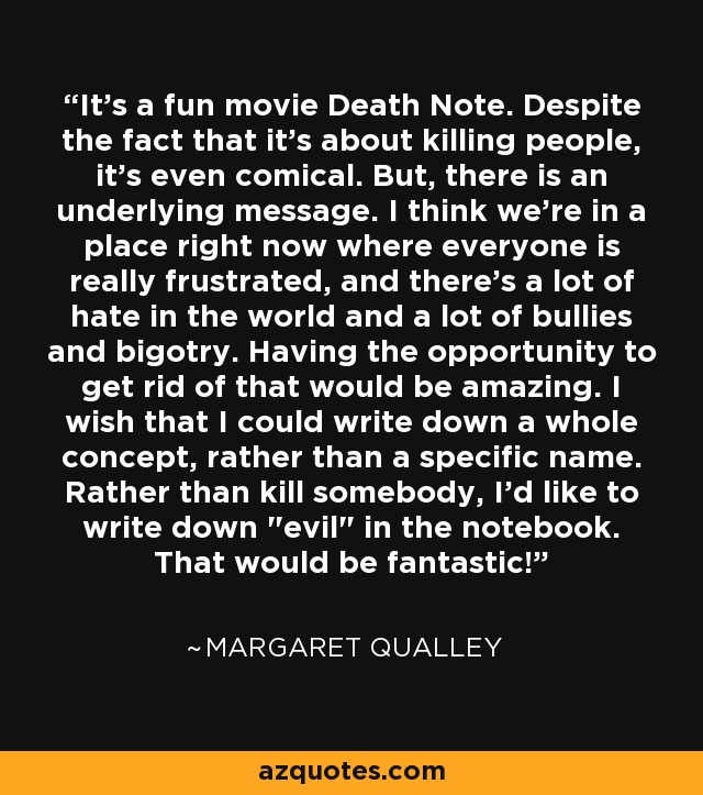 It's a fun movie Death Note. Despite the fact that it's about killing people, it's even comical. But, there is an underlying message. I think we're in a place right now where everyone is really frustrated, and there's a lot of hate in the world and a lot of bullies and bigotry. Having the opportunity to get rid of that would be amazing. I wish that I could write down a whole concept, rather than a specific name. Rather than kill somebody, I'd like to write down