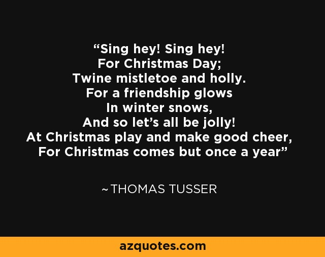Sing hey! Sing hey! For Christmas Day; Twine mistletoe and holly. For a friendship glows In winter snows, And so let's all be jolly! At Christmas play and make good cheer, For Christmas comes but once a year - Thomas Tusser
