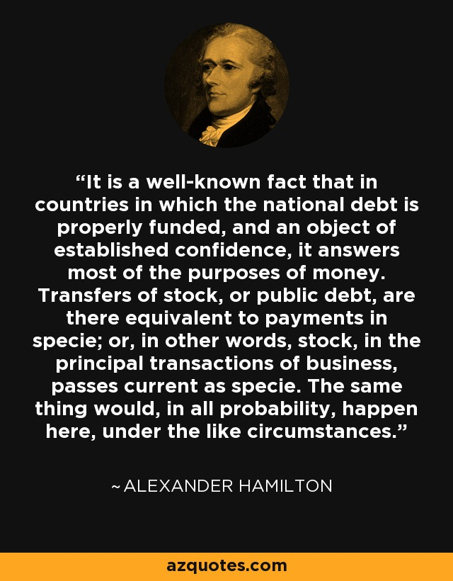 It is a well-known fact that in countries in which the national debt is properly funded, and an object of established confidence, it answers most of the purposes of money. Transfers of stock, or public debt, are there equivalent to payments in specie; or, in other words, stock, in the principal transactions of business, passes current as specie. The same thing would, in all probability, happen here, under the like circumstances. - Alexander Hamilton