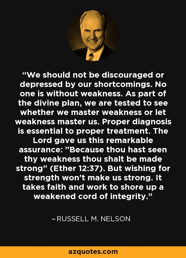 We should not be discouraged or depressed by our shortcomings. No one is without weakness. As part of the divine plan, we are tested to see whether we master weakness or let weakness master us. Proper diagnosis is essential to proper treatment. The Lord gave us this remarkable assurance: