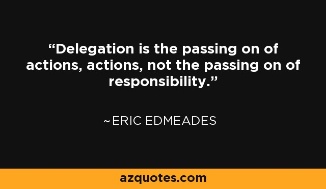 Delegation is the passing on of actions, actions, not the passing on of responsibility. - Eric Edmeades