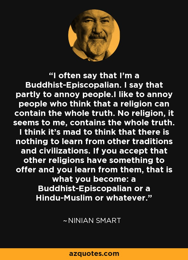 I often say that I'm a Buddhist-Episcopalian. I say that partly to annoy people.I like to annoy people who think that a religion can contain the whole truth. No religion, it seems to me, contains the whole truth. I think it's mad to think that there is nothing to learn from other traditions and civilizations. If you accept that other religions have something to offer and you learn from them, that is what you become: a Buddhist-Episcopalian or a Hindu-Muslim or whatever. - Ninian Smart