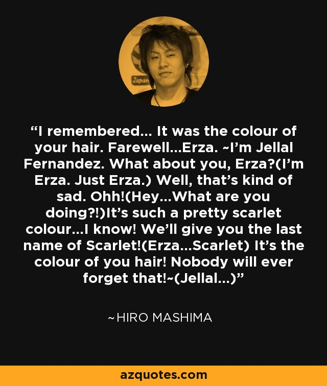 I remembered... It was the colour of your hair. Farewell...Erza. ~I'm Jellal Fernandez. What about you, Erza?(I'm Erza. Just Erza.) Well, that's kind of sad. Ohh!(Hey...What are you doing?!)It's such a pretty scarlet colour...I know! We'll give you the last name of Scarlet!(Erza...Scarlet) It's the colour of you hair! Nobody will ever forget that!~(Jellal...) - Hiro Mashima