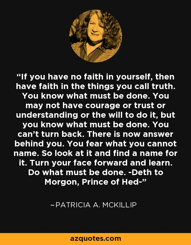 If you have no faith in yourself, then have faith in the things you call truth. You know what must be done. You may not have courage or trust or understanding or the will to do it, but you know what must be done. You can't turn back. There is now answer behind you. You fear what you cannot name. So look at it and find a name for it. Turn your face forward and learn. Do what must be done. -Deth to Morgon, Prince of Hed- - Patricia A. McKillip