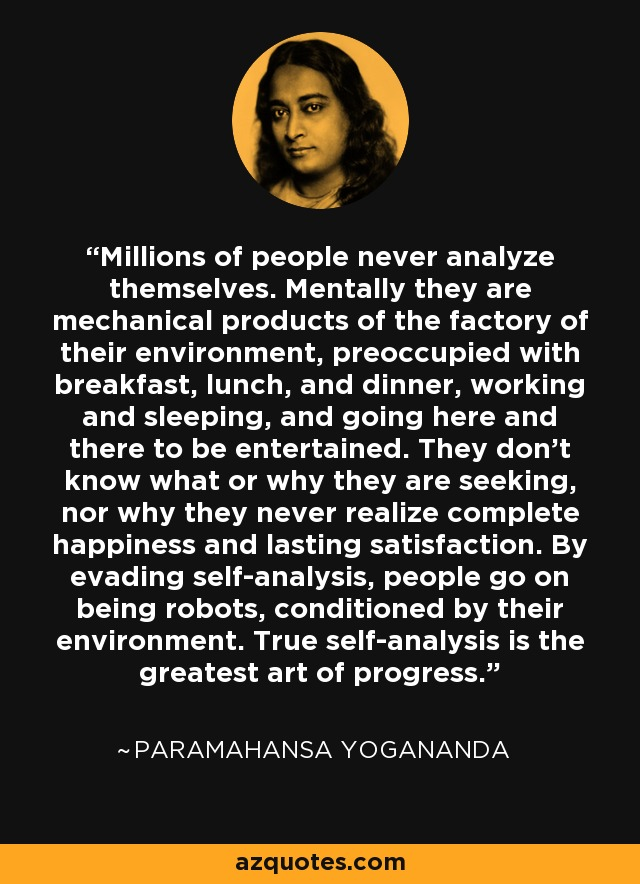 Millions of people never analyze themselves. Mentally they are mechanical products of the factory of their environment, preoccupied with breakfast, lunch, and dinner, working and sleeping, and going here and there to be entertained. They don't know what or why they are seeking, nor why they never realize complete happiness and lasting satisfaction. By evading self-analysis, people go on being robots, conditioned by their environment. True self-analysis is the greatest art of progress. - Paramahansa Yogananda