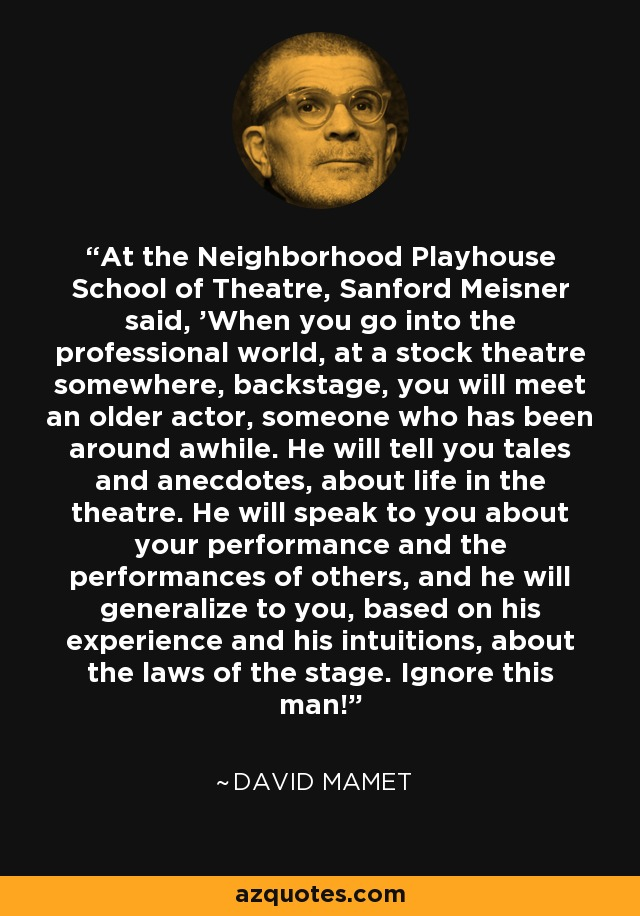 At the Neighborhood Playhouse School of Theatre, Sanford Meisner said, 'When you go into the professional world, at a stock theatre somewhere, backstage, you will meet an older actor, someone who has been around awhile. He will tell you tales and anecdotes, about life in the theatre. He will speak to you about your performance and the performances of others, and he will generalize to you, based on his experience and his intuitions, about the laws of the stage. Ignore this man!' - David Mamet