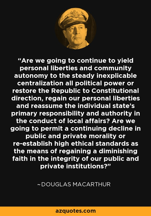 Are we going to continue to yield personal liberties and community autonomy to the steady inexplicable centralization all political power or restore the Republic to Constitutional direction, regain our personal liberties and reassume the individual state's primary responsibility and authority in the conduct of local affairs? Are we going to permit a continuing decline in public and private morality or re-establish high ethical standards as the means of regaining a diminishing faith in the integrity of our public and private institutions? - Douglas MacArthur