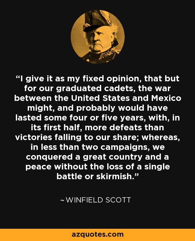 I give it as my fixed opinion, that but for our graduated cadets, the war between the United States and Mexico might, and probably would have lasted some four or five years, with, in its first half, more defeats than victories falling to our share; whereas, in less than two campaigns, we conquered a great country and a peace without the loss of a single battle or skirmish. - Winfield Scott