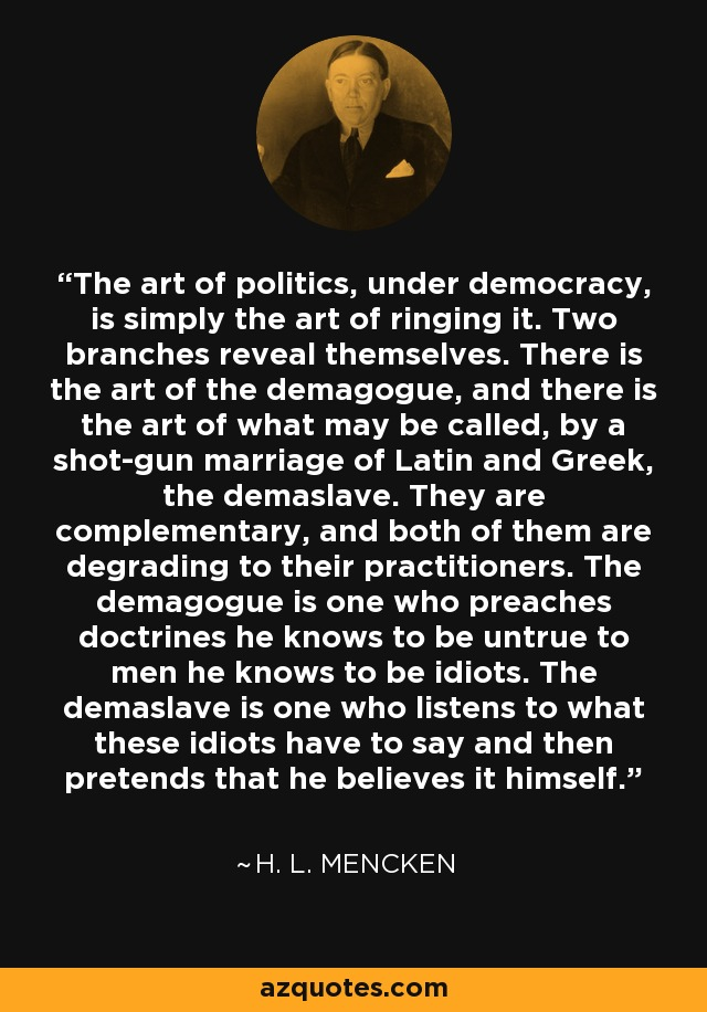 The art of politics, under democracy, is simply the art of ringing it. Two branches reveal themselves. There is the art of the demagogue, and there is the art of what may be called, by a shot-gun marriage of Latin and Greek, the demaslave. They are complementary, and both of them are degrading to their practitioners. The demagogue is one who preaches doctrines he knows to be untrue to men he knows to be idiots. The demaslave is one who listens to what these idiots have to say and then pretends that he believes it himself. - H. L. Mencken
