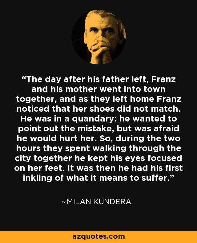 The day after his father left, Franz and his mother went into town together, and as they left home Franz noticed that her shoes did not match. He was in a quandary: he wanted to point out the mistake, but was afraid he would hurt her. So, during the two hours they spent walking through the city together he kept his eyes focused on her feet. It was then he had his first inkling of what it means to suffer. - Milan Kundera