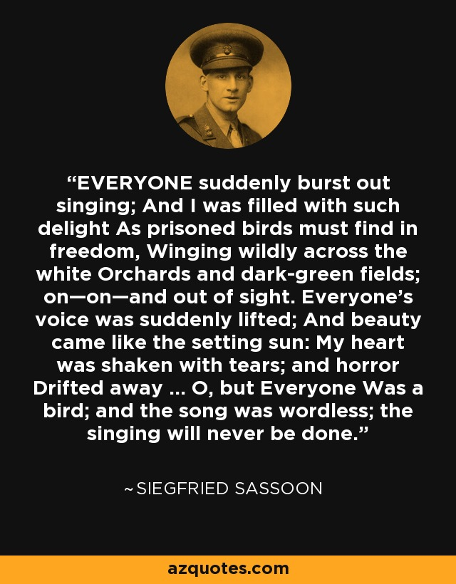 EVERYONE suddenly burst out singing; And I was filled with such delight As prisoned birds must find in freedom, Winging wildly across the white Orchards and dark-green fields; on—on—and out of sight. Everyone's voice was suddenly lifted; And beauty came like the setting sun: My heart was shaken with tears; and horror Drifted away ... O, but Everyone Was a bird; and the song was wordless; the singing will never be done. - Siegfried Sassoon