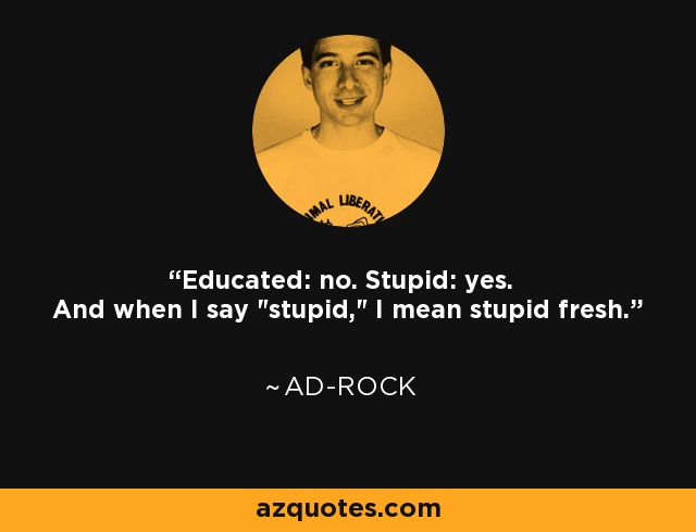 Educated: no. Stupid: yes. And when I say