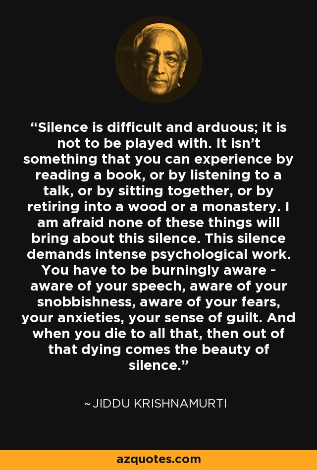 Silence is difficult and arduous; it is not to be played with. It isn't something that you can experience by reading a book, or by listening to a talk, or by sitting together, or by retiring into a wood or a monastery. I am afraid none of these things will bring about this silence. This silence demands intense psychological work. You have to be burningly aware - aware of your speech, aware of your snobbishness, aware of your fears, your anxieties, your sense of guilt. And when you die to all that, then out of that dying comes the beauty of silence. - Jiddu Krishnamurti