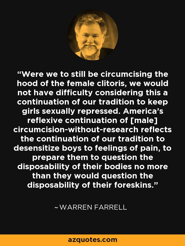 Were we to still be circumcising the hood of the female clitoris, we would not have difficulty considering this a continuation of our tradition to keep girls sexually repressed. America's reflexive continuation of [male] circumcision-without-research reflects the continuation of our tradition to desensitize boys to feelings of pain, to prepare them to question the disposability of their bodies no more than they would question the disposability of their foreskins. - Warren Farrell