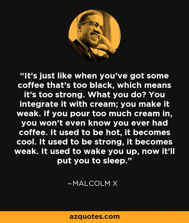 It's just like when you've got some coffee that's too black, which means it's too strong. What you do? You integrate it with cream; you make it weak. If you pour too much cream in, you won't even know you ever had coffee. It used to be hot, it becomes cool. It used to be strong, it becomes weak. It used to wake you up, now it'll put you to sleep. - Malcolm X