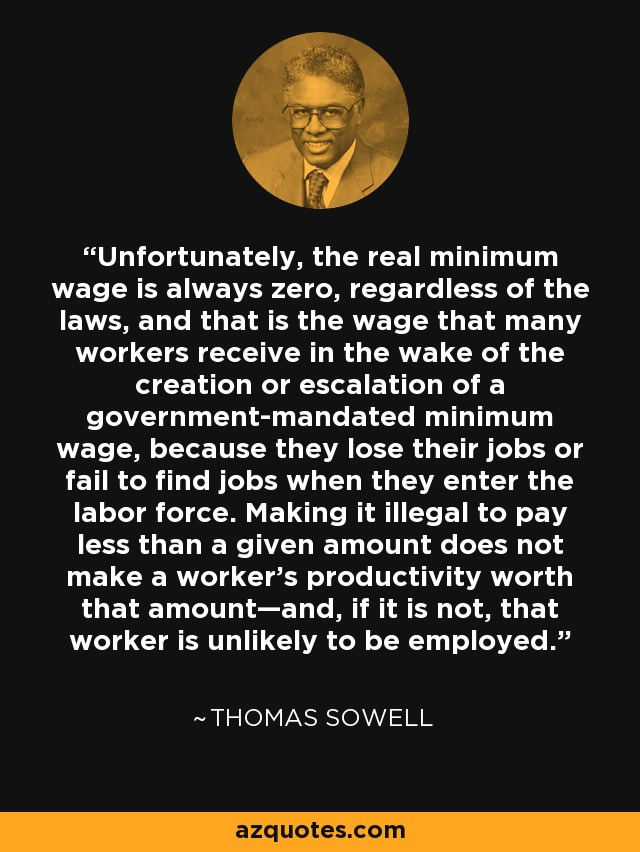 Unfortunately, the real minimum wage is always zero, regardless of the laws, and that is the wage that many workers receive in the wake of the creation or escalation of a government-mandated minimum wage, because they lose their jobs or fail to find jobs when they enter the labor force. Making it illegal to pay less than a given amount does not make a worker's productivity worth that amount—and, if it is not, that worker is unlikely to be employed. - Thomas Sowell