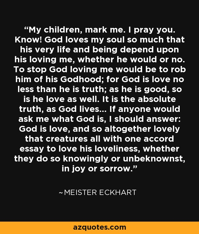 My children, mark me. I pray you. Know! God loves my soul so much that his very life and being depend upon his loving me, whether he would or no. To stop God loving me would be to rob him of his Godhood; for God is love no less than he is truth; as he is good, so is he love as well. It is the absolute truth, as God lives... If anyone would ask me what God is, I should answer: God is love, and so altogether lovely that creatures all with one accord essay to love his loveliness, whether they do so knowingly or unbeknownst, in joy or sorrow. - Meister Eckhart