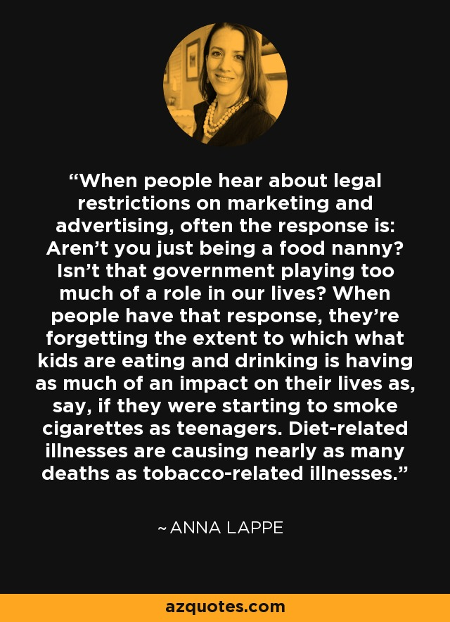 When people hear about legal restrictions on marketing and advertising, often the response is: Aren't you just being a food nanny? Isn't that government playing too much of a role in our lives? When people have that response, they're forgetting the extent to which what kids are eating and drinking is having as much of an impact on their lives as, say, if they were starting to smoke cigarettes as teenagers. Diet-related illnesses are causing nearly as many deaths as tobacco-related illnesses. - Anna Lappe