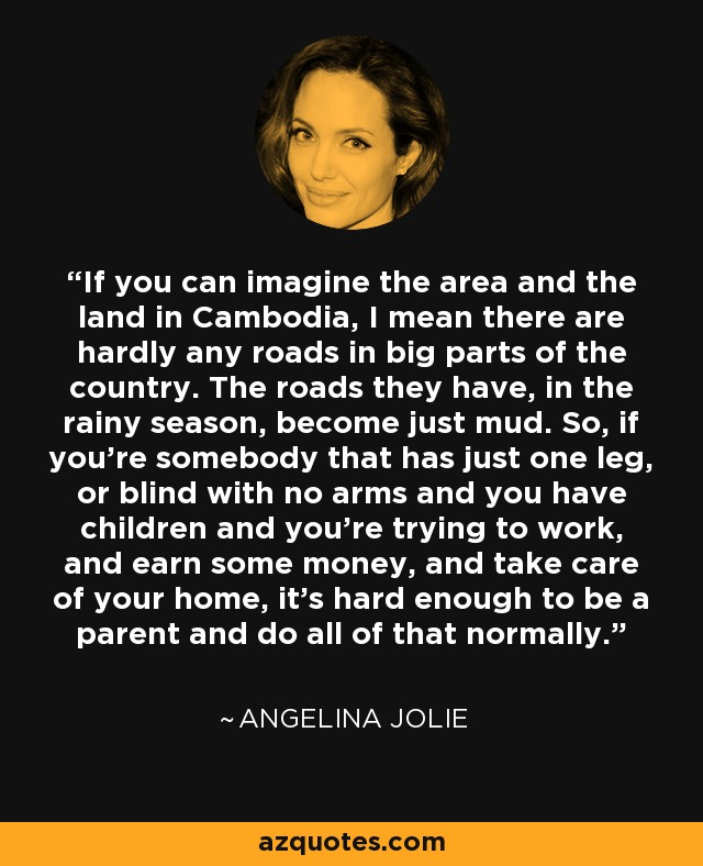If you can imagine the area and the land in Cambodia, I mean there are hardly any roads in big parts of the country. The roads they have, in the rainy season, become just mud. So, if you're somebody that has just one leg, or blind with no arms and you have children and you're trying to work, and earn some money, and take care of your home, it's hard enough to be a parent and do all of that normally. - Angelina Jolie