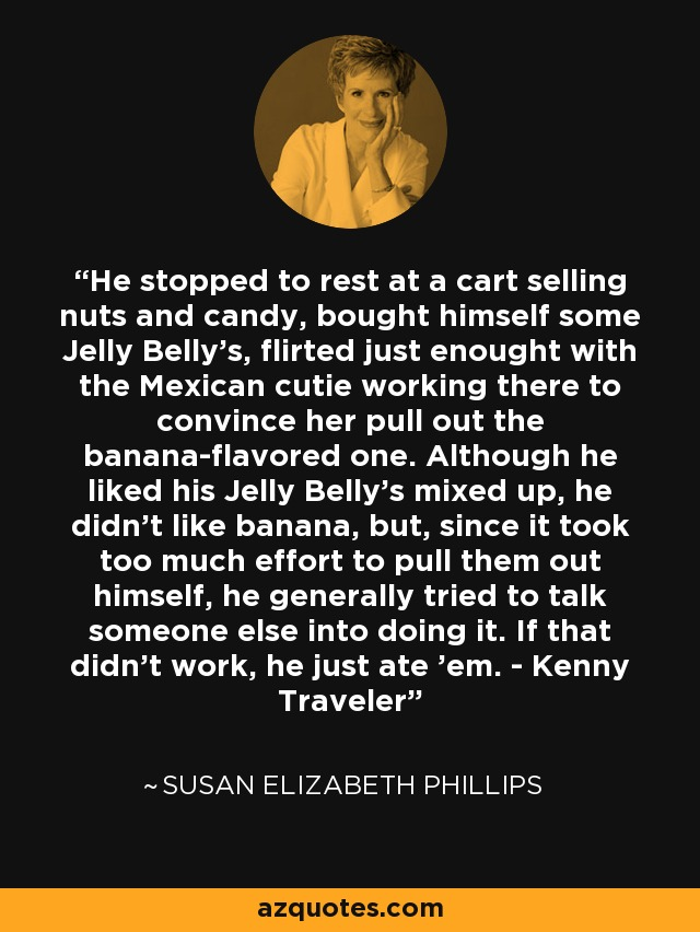 He stopped to rest at a cart selling nuts and candy, bought himself some Jelly Belly's, flirted just enought with the Mexican cutie working there to convince her pull out the banana-flavored one. Although he liked his Jelly Belly's mixed up, he didn't like banana, but, since it took too much effort to pull them out himself, he generally tried to talk someone else into doing it. If that didn't work, he just ate 'em. - Kenny Traveler - Susan Elizabeth Phillips