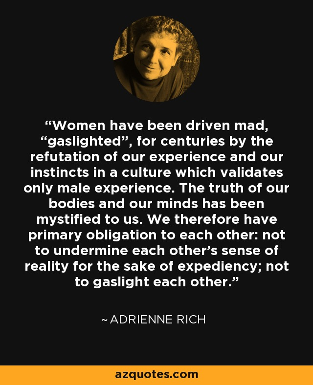 """Women have been driven mad, """"gaslighted"""", for centuries by the refutation of our experience and our instincts in a culture which validates only male experience. The truth of our bodies and our minds has been mystified to us. We therefore have primary obligation to each other: not to undermine each other's sense of reality for the sake of expediency; not to gaslight each other. - Adrienne Rich"""