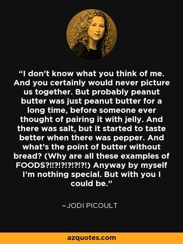 I don't know what you think of me. And you certainly would never picture us together. But probably peanut butter was just peanut butter for a long time, before someone ever thought of pairing it with jelly. And there was salt, but it started to taste better when there was pepper. And what's the point of butter without bread? (Why are all these examples of FOODS?!!?!?!?!?!?!) Anyway by myself I'm nothing special. But with you I could be. - Jodi Picoult