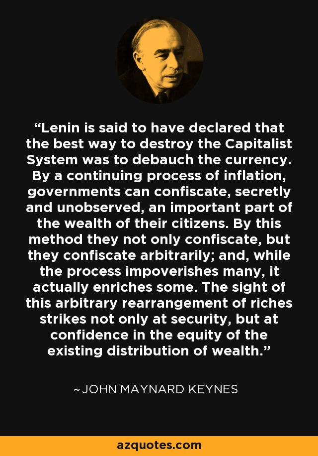 Lenin is said to have declared that the best way to destroy the Capitalist System was to debauch the currency. By a continuing process of inflation, governments can confiscate, secretly and unobserved, an important part of the wealth of their citizens. By this method they not only confiscate, but they confiscate arbitrarily; and, while the process impoverishes many, it actually enriches some. The sight of this arbitrary rearrangement of riches strikes not only at security, but at confidence in the equity of the existing distribution of wealth. - John Maynard Keynes