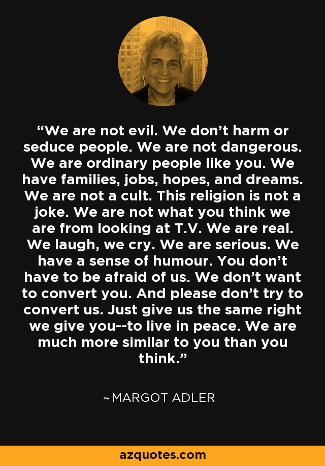 We are not evil. We don't harm or seduce people. We are not dangerous. We are ordinary people like you. We have families, jobs, hopes, and dreams. We are not a cult. This religion is not a joke. We are not what you think we are from looking at T.V. We are real. We laugh, we cry. We are serious. We have a sense of humour. You don't have to be afraid of us. We don't want to convert you. And please don't try to convert us. Just give us the same right we give you--to live in peace. We are much more similar to you than you think. - Margot Adler
