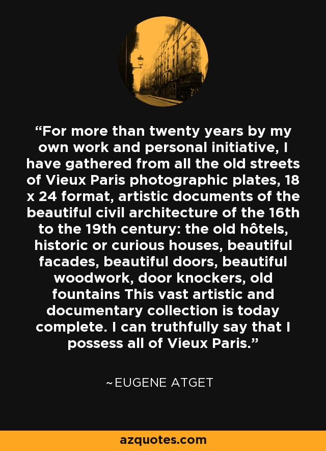 For more than twenty years by my own work and personal initiative, I have gathered from all the old streets of Vieux Paris photographic plates, 18 x 24 format, artistic documents of the beautiful civil architecture of the 16th to the 19th century: the old hôtels, historic or curious houses, beautiful facades, beautiful doors, beautiful woodwork, door knockers, old fountains This vast artistic and documentary collection is today complete. I can truthfully say that I possess all of Vieux Paris. - Eugene Atget