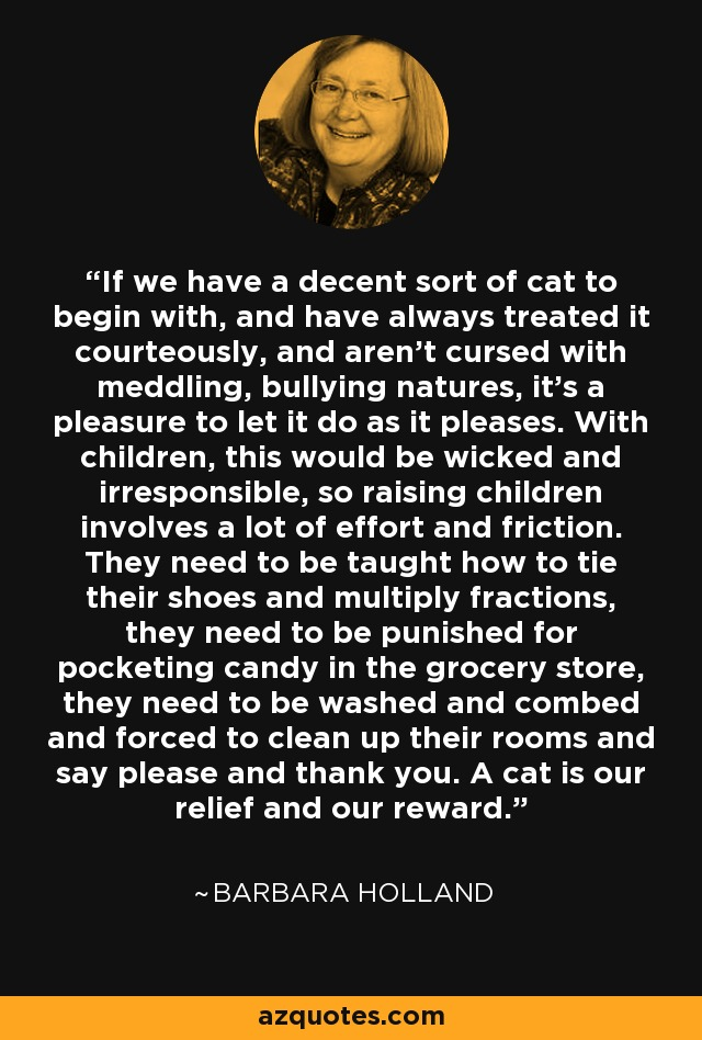 If we have a decent sort of cat to begin with, and have always treated it courteously, and aren't cursed with meddling, bullying natures, it's a pleasure to let it do as it pleases. With children, this would be wicked and irresponsible, so raising children involves a lot of effort and friction. They need to be taught how to tie their shoes and multiply fractions, they need to be punished for pocketing candy in the grocery store, they need to be washed and combed and forced to clean up their rooms and say please and thank you. A cat is our relief and our reward. - Barbara Holland