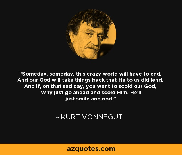 Someday, someday, this crazy world will have to end, And our God will take things back that He to us did lend. And if, on that sad day, you want to scold our God, Why just go ahead and scold Him. He'll just smile and nod. - Kurt Vonnegut