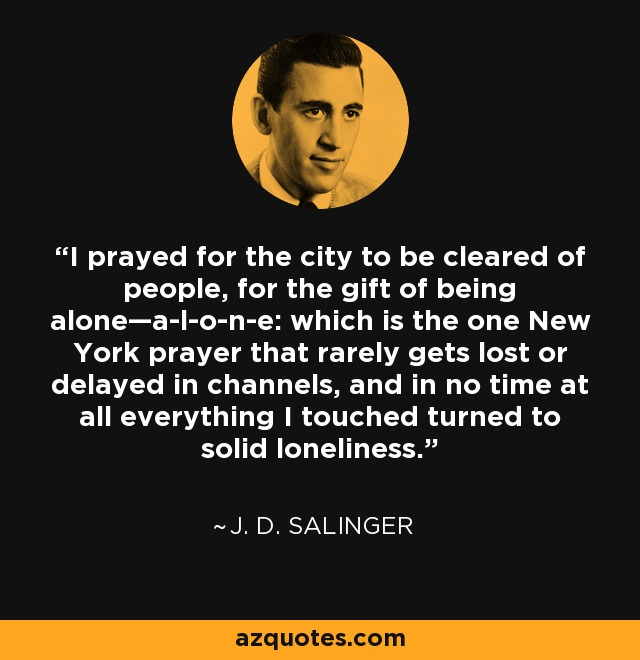 I prayed for the city to be cleared of people, for the gift of being alone—a-l-o-n-e: which is the one New York prayer that rarely gets lost or delayed in channels, and in no time at all everything I touched turned to solid loneliness. - J. D. Salinger