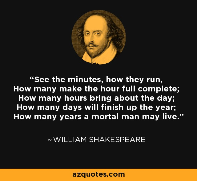 See the minutes, how they run, How many make the hour full complete; How many hours bring about the day; How many days will finish up the year; How many years a mortal man may live. - William Shakespeare