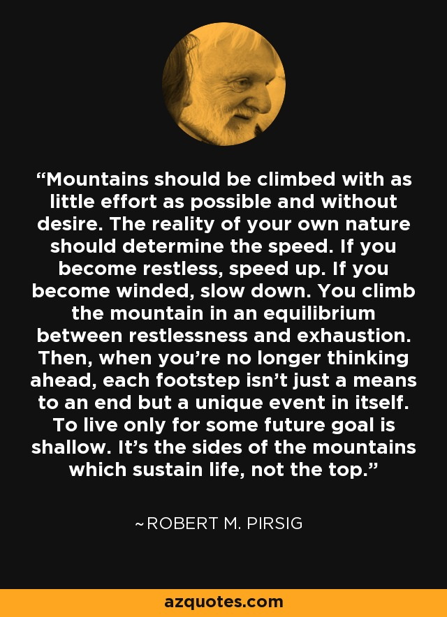 Mountains should be climbed with as little effort as possible and without desire. The reality of your own nature should determine the speed. If you become restless, speed up. If you become winded, slow down. You climb the mountain in an equilibrium between restlessness and exhaustion. Then, when you're no longer thinking ahead, each footstep isn't just a means to an end but a unique event in itself. To live only for some future goal is shallow. It's the sides of the mountains which sustain life, not the top. - Robert M. Pirsig