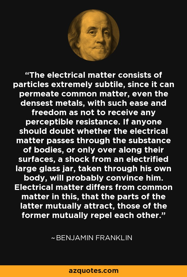 The electrical matter consists of particles extremely subtile, since it can permeate common matter, even the densest metals, with such ease and freedom as not to receive any perceptible resistance. If anyone should doubt whether the electrical matter passes through the substance of bodies, or only over along their surfaces, a shock from an electrified large glass jar, taken through his own body, will probably convince him. Electrical matter differs from common matter in this, that the parts of the latter mutually attract, those of the former mutually repel each other. - Benjamin Franklin