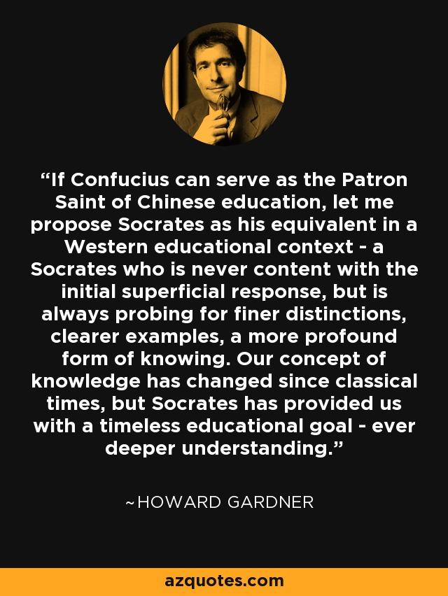 If Confucius can serve as the Patron Saint of Chinese education, let me propose Socrates as his equivalent in a Western educational context - a Socrates who is never content with the initial superficial response, but is always probing for finer distinctions, clearer examples, a more profound form of knowing. Our concept of knowledge has changed since classical times, but Socrates has provided us with a timeless educational goal - ever deeper understanding. - Howard Gardner