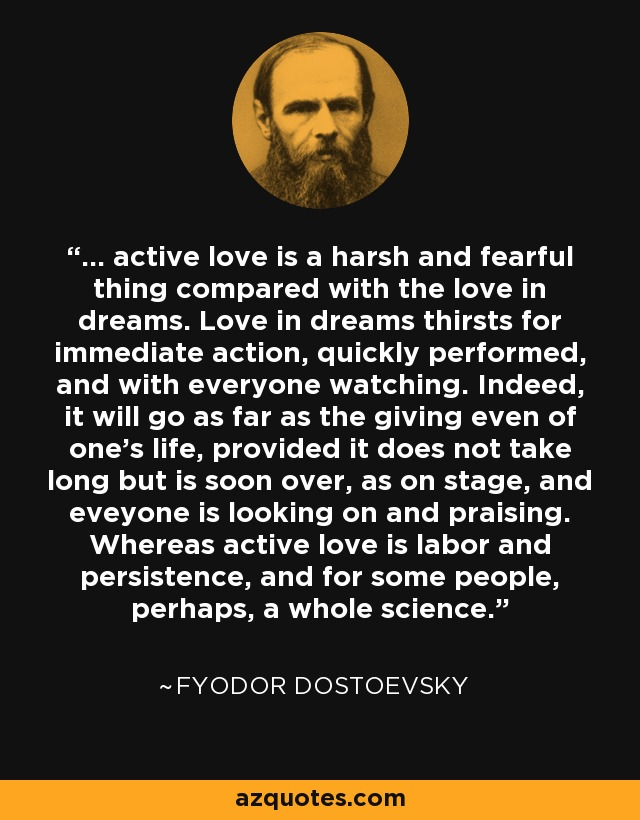... active love is a harsh and fearful thing compared with the love in dreams. Love in dreams thirsts for immediate action, quickly performed, and with everyone watching. Indeed, it will go as far as the giving even of one's life, provided it does not take long but is soon over, as on stage, and eveyone is looking on and praising. Whereas active love is labor and persistence, and for some people, perhaps, a whole science. - Fyodor Dostoevsky