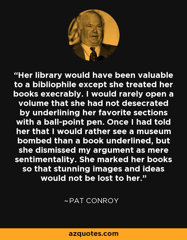 Her library would have been valuable to a bibliophile except she treated her books execrably. I would rarely open a volume that she had not desecrated by underlining her favorite sections with a ball-point pen. Once I had told her that I would rather see a museum bombed than a book underlined, but she dismissed my argument as mere sentimentality. She marked her books so that stunning images and ideas would not be lost to her. - Pat Conroy