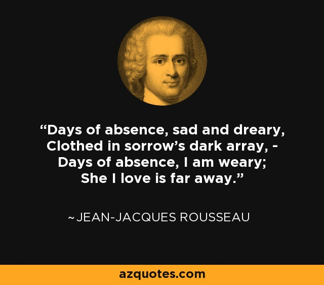Days of absence, sad and dreary, Clothed in sorrow's dark array, - Days of absence, I am weary; She I love is far away. - Jean-Jacques Rousseau