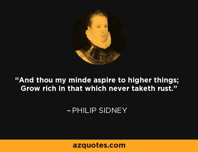 And thou my minde aspire to higher things; Grow rich in that which never taketh rust. - Philip Sidney