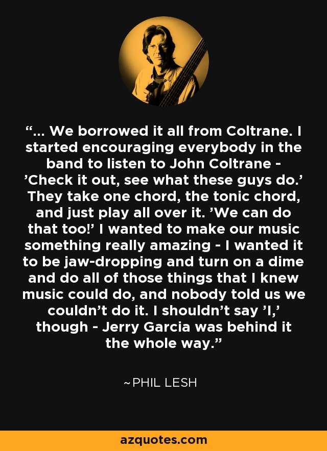 ... We borrowed it all from Coltrane. I started encouraging everybody in the band to listen to John Coltrane - 'Check it out, see what these guys do.' They take one chord, the tonic chord, and just play all over it. 'We can do that too!' I wanted to make our music something really amazing - I wanted it to be jaw-dropping and turn on a dime and do all of those things that I knew music could do, and nobody told us we couldn't do it. I shouldn't say 'I,' though - Jerry Garcia was behind it the whole way. - Phil Lesh