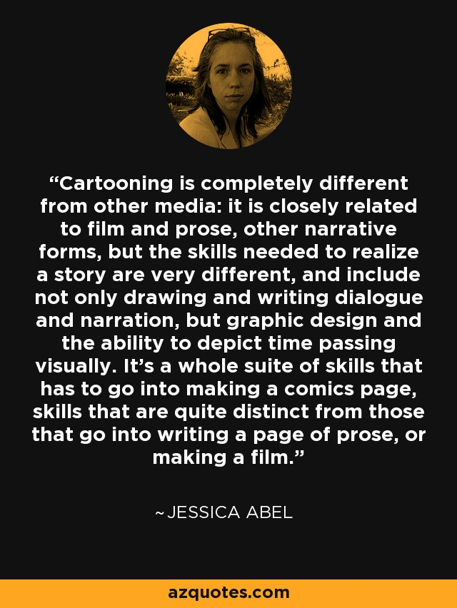 Cartooning is completely different from other media: it is closely related to film and prose, other narrative forms, but the skills needed to realize a story are very different, and include not only drawing and writing dialogue and narration, but graphic design and the ability to depict time passing visually. It's a whole suite of skills that has to go into making a comics page, skills that are quite distinct from those that go into writing a page of prose, or making a film. - Jessica Abel