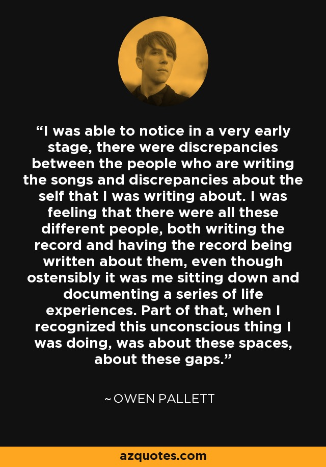 I was able to notice in a very early stage, there were discrepancies between the people who are writing the songs and discrepancies about the self that I was writing about. I was feeling that there were all these different people, both writing the record and having the record being written about them, even though ostensibly it was me sitting down and documenting a series of life experiences. Part of that, when I recognized this unconscious thing I was doing, was about these spaces, about these gaps. - Owen Pallett