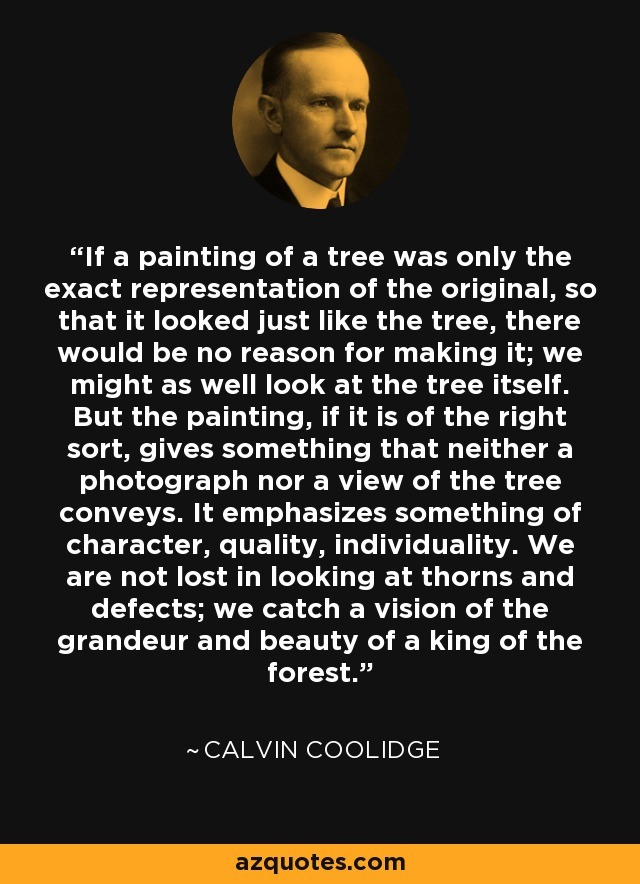 If a painting of a tree was only the exact representation of the original, so that it looked just like the tree, there would be no reason for making it; we might as well look at the tree itself. But the painting, if it is of the right sort, gives something that neither a photograph nor a view of the tree conveys. It emphasizes something of character, quality, individuality. We are not lost in looking at thorns and defects; we catch a vision of the grandeur and beauty of a king of the forest. - Calvin Coolidge